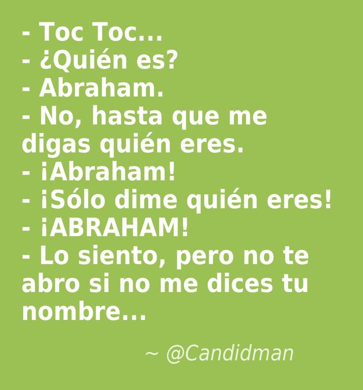 #Humor #Chiste - Toc Toc... - ¿Quién es? - Abraham. - No, hasta que me digas quién eres. - ¡Abraham! - ¡Sólo dime quién eres! - ¡ABRAHAM! - Lo siento, pero no te abro si no me dices tu nombre...  @Candidman