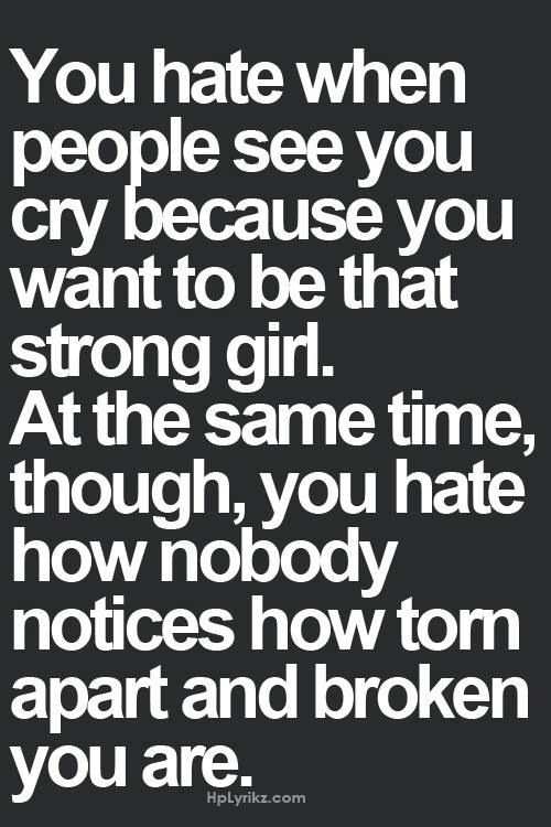 You hate when people see you cry because you want to be that strong girl. At the same time though, you hate how nobody notices how torn apart and broken you are. It kills me so much to cry in front of you, so if I do, know that I trust you immensely and I rely very much on your presence in my life.