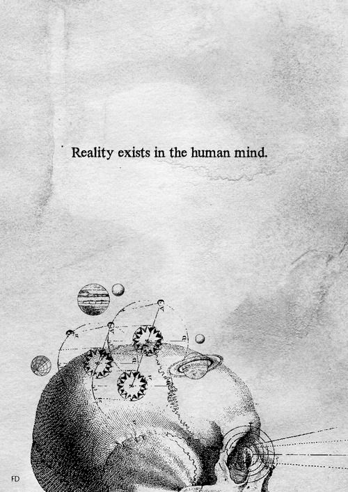 """Reality exists in the human mind, and nowhere else."" - George Orwell."