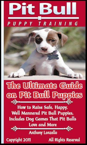 Pit Bull Puppy Training: The Ultimate Guide on Pit Bull Puppies, How to Raise Safe, Happy, Well Mannered Pit Bull Puppies, Includes Dog Games That Pit Bulls Love and More