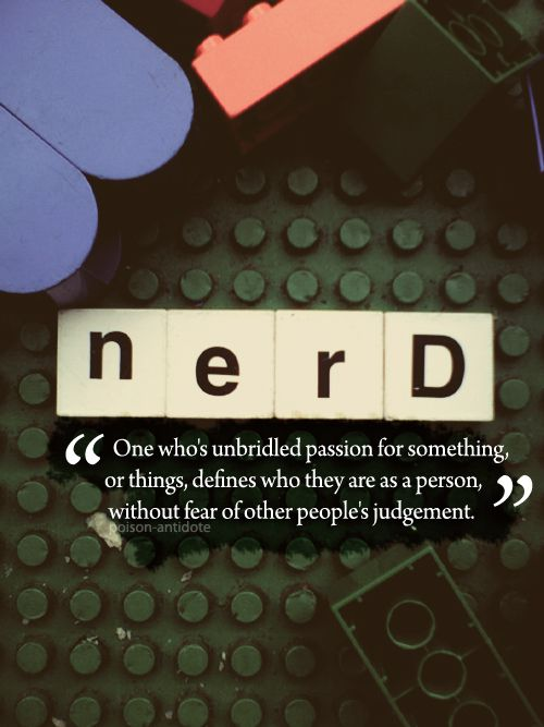 """Nerd: One whose unbridled passion for something, or things, defines who they are as a person..."" - Unknown #quotes"