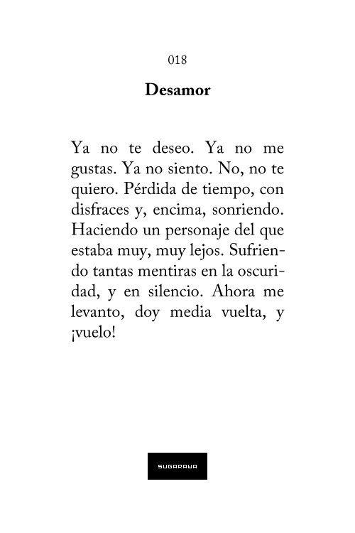 Desamor: Ya no te deseo. Ya no me gustas. Ya no siento. No, no te quiero. Pérdida de tiempo, con disfraces y, encima, sonriendo. Haciendo un personaje del que estaba muy, muy lejos. Sufriendo tantas mentiras en la oscuridad, y en silencio. Ahora me levanto, doy media vuelta, y ¡vuelo!. #frases #poesia
