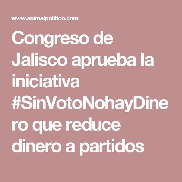 Congreso de Jalisco aprueba la iniciativa #SinVotoNohayDinero que reduce dinero a partidos