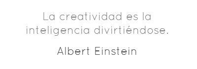 La creatividad es la inteligencia divirtiéndose.... Albert Einstein