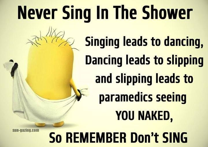 Never sing in the shower.  Singing leads to dancing.  Dancing leads to slipping.  Slipping leads to EMTs seeing you naked.