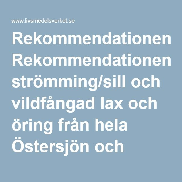 Rekommendationengäller strömming/sill och vildfångad lax och öring från hela Östersjön och Bottniska viken. Den gäller också vildfångad lax, öring och sik från Vänern och Vättern, liksom röding och sik från Vättern.  Den lax som säljs i svenska matvarubutiker är oftast odlad eller fångad i Atlanten eller Stilla havet och går bra att äta. Även fisk som är odlad i Östersjön, Bottniska viken, Vänern eller Vättern går bra att äta. De flesta sillsorter som säljs i matbutiker kommer inte från…