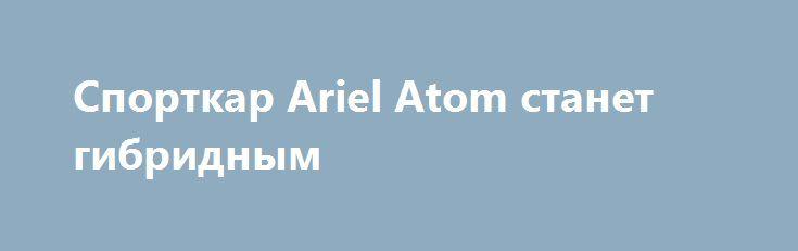 Спорткар Ariel Atom станет гибридным http://obautomobile.ru/2016/07/04/%d1%81%d0%bf%d0%be%d1%80%d1%82%d0%ba%d0%b0%d1%80-ariel-atom-%d1%81%d1%82%d0%b0%d0%bd%d0%b5%d1%82-%d0%b3%d0%b8%d0%b1%d1%80%d0%b8%d0%b4%d0%bd%d1%8b%d0%bc/  Британская марка Ariel Motor Company оснастит спорткар Ariel Atom нового поколения гибридной силовой установкой, сообщает издание Autocar со ссылкой на главу компании Саймона Сондерса. Спорткар получи..