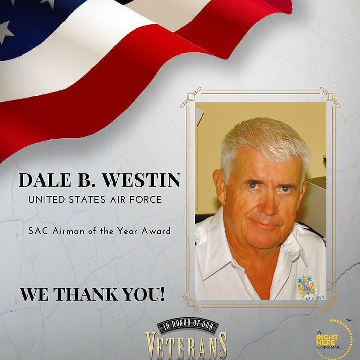 Dale B. Westin proudly served in the United States Air Force and was a Strategic Air command DAC Vietnam War Staff Sergeant B-52 Tail Gunner and was also a media representative. Dale received a number of accolades including the SAC Airman of the Year Award.  Dale B. Westin is a proud Miramar Resident. Thank you for your service!  Be sure to join us in celebrating Dale B. Westin and all of our Veterans during the Veterans Day Ceremony Saturday November 11th at Miramars Veterans Park…