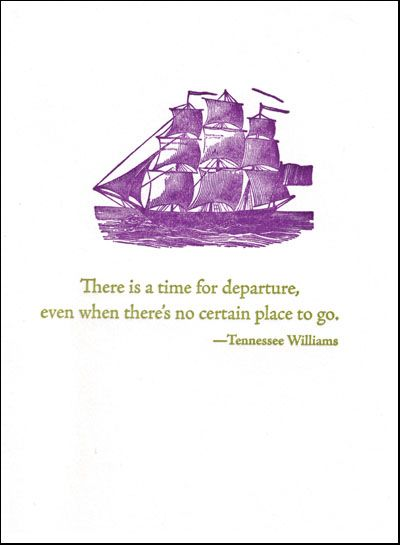 there is a time for departure, even when there's no certain place to go. -- tennessee williams