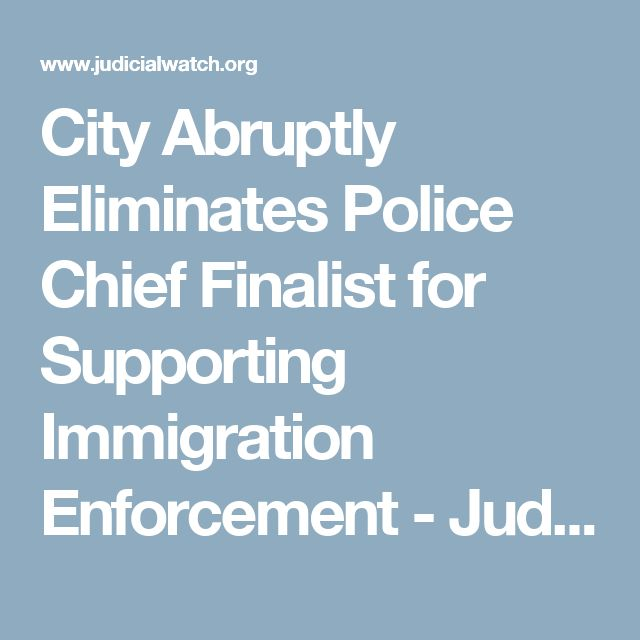 City Abruptly Eliminates Police Chief Finalist for Supporting Immigration Enforcement - Judicial Watch