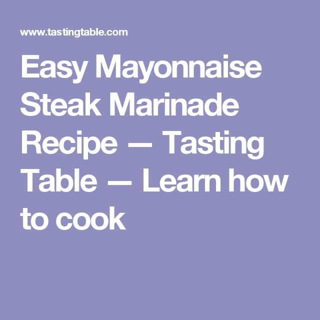 Easy Mayonnaise Steak Marinade Recipe — Tasting Table — Learn how to cook