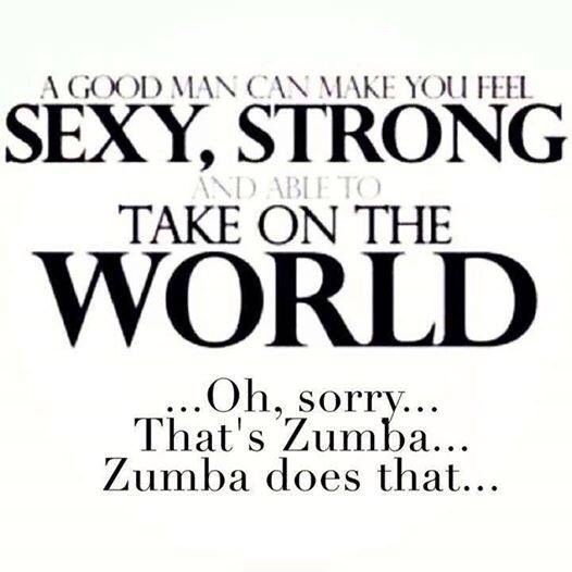 Makes you feel sexy, strong, and able to take on the world... Zumba AND a good man (or at least mine does)!