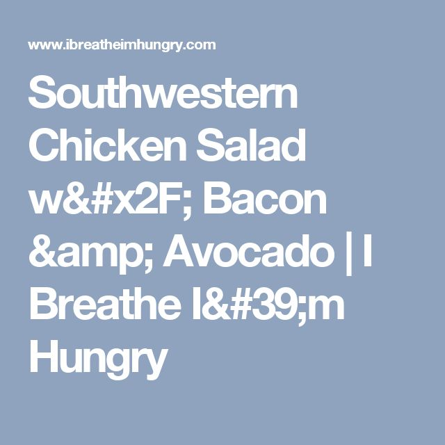 Southwestern Chicken Salad w/ Bacon & Avocado   I Breathe I'm Hungry