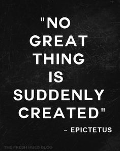 No great thing is suddenly created.