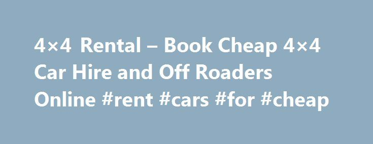 4×4 Rental – Book Cheap 4×4 Car Hire and Off Roaders Online #rent #cars #for #cheap http://rental.nef2.com/4x4-rental-book-cheap-4x4-car-hire-and-off-roaders-online-rent-cars-for-cheap/  #cheap book rentals # 4×4 Rental 4×4 Rental Welcome to 4×4 Rental dot com, the home of 4×4 and off road car rental on the net! We offer a great range of 4×4 rental vehicles all around the world from the UK and USA to South Africa and throughout Europe. We are the 4×4 rental specialists and can match your…