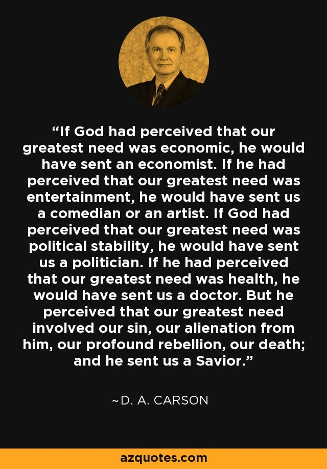 If God had perceived that our greatest need was economic, he would have sent an economist. If he had perceived that our greatest need was entertainment, he would have sent us a comedian or an artist. If God had perceived that our greatest need was political stability, he would have sent us a politician. If he had perceived that our greatest need was health, he would have sent us a doctor. But he perceived that our greatest need involved our sin, our alienation from him, our profound…