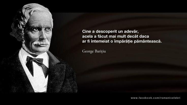 """""""Cine a descoperit un adevar, acela a facut mai mult decat daca ar fi intemeiat o imparatie pamanteasca"""" - George Baritiu"""