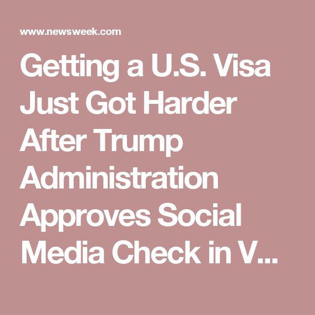 Getting a U.S. Visa Just Got Harder After Trump Administration Approves Social Media Check in Vetting Process