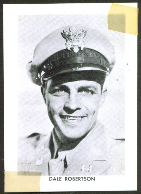 Dale Robertson (1923- ) Lt., USA (1942-45) WW II. He entered as a Pvt serving in the Horse Cavalry  in 1942. He served as a tank cmdr in the 777th Tank Bn in North Africa. Rose to 1st Lt with 332nd Combat Engrs in Patton's 3rd Army. He was wounded twice. Best remembered for western roles and TV's Dynasty & Dallas series.