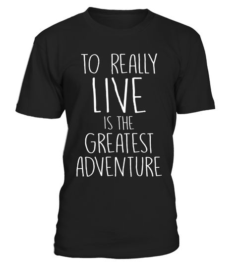 "# To Really Live is the Greatest Adventure T-Shirt .  Special Offer, not available in shops      Comes in a variety of styles and colours      Buy yours now before it is too late!      Secured payment via Visa / Mastercard / Amex / PayPal      How to place an order            Choose the model from the drop-down menu      Click on ""Buy it now""      Choose the size and the quantity      Add your delivery address and bank details      And that's it!      Tags: The greatest adventure anyone can…"