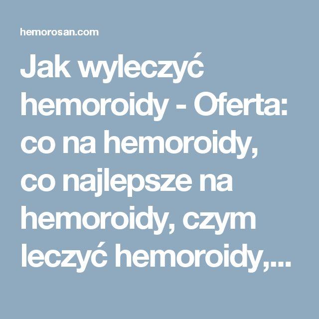 Jak wyleczyć hemoroidy - Oferta: co na hemoroidy, co najlepsze na hemoroidy, czym leczyć hemoroidy, dobry lek na hemoroidy, hemoroidy, hemoroidy jak leczyć, hemoroidy leczenie, hemoroidy leczenie domowe, hemoroidy leki, hemoroidy objawy, hemoroidy odbytu, hemoroidy przyczyny, hemoroidy w ciąży, hemorosan, jak leczyć hemoroidy, jak wyleczyć hemoroidy, jak zwalczyć hemoroidy, leczenie hemoroidów, leki na hemoroidy, na hemoroidy, najlepsze na hemoroidy, najlepszy lek na hemoroidy, objawy…