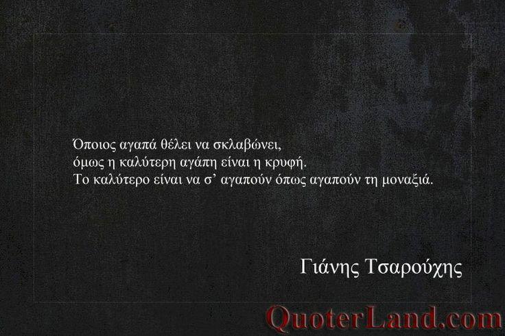 """""""Όποιος αγαπά θέλει να σκλαβώνει, όμως η καλύτερη αγάπη είναι η κρυφή, το καλύτερο είναι να σ' αγαπούν όπως αγαπούν τη μοναξιά"""""""