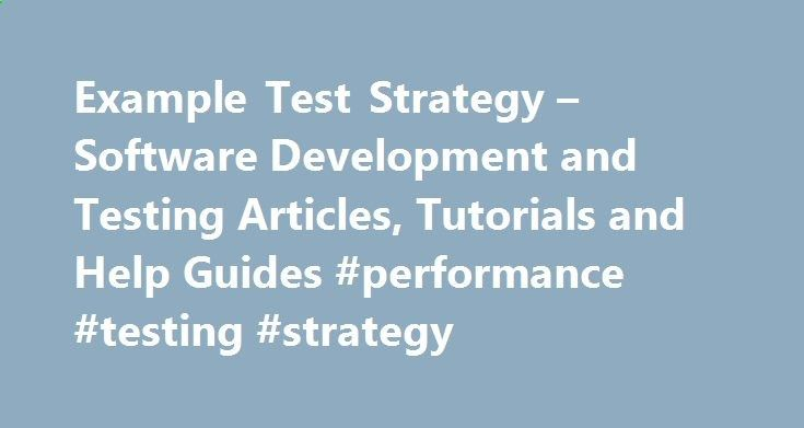 Example Test Strategy – Software Development and Testing Articles, Tutorials and Help Guides #performance #testing #strategy philippines.nef2.... # Test strategy is the plan (that may exist at any level like project, program, department or organization level) that describes how the test objectives would be met effectively with the help of the available resources. If you have a test strategy, it is easier to focus effort on the most important test activities at the time. Moreover, a tes...