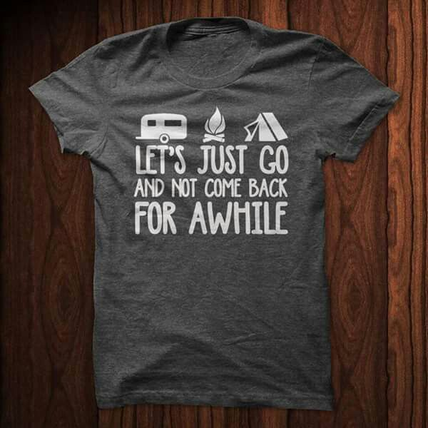 Let's just go and not come back for awhile.  Camping shirt.