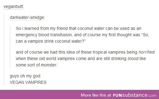 Vegan vampires. - this is actually a myth. While coconut water does mimic blood plasma, it is not a replacement. Still, it does work as intravenous fluid in an emergency, and can help sustain someone.