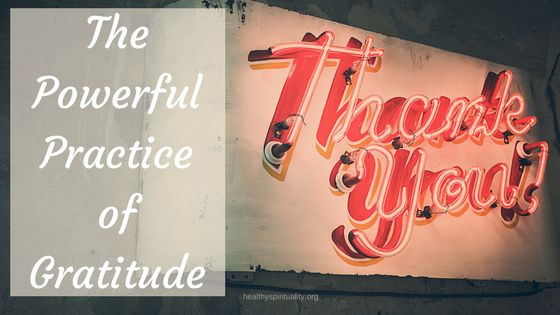 The Powerful Practice of Gratitude http://healthyspirituality.org/powerful-practice-gratitude/