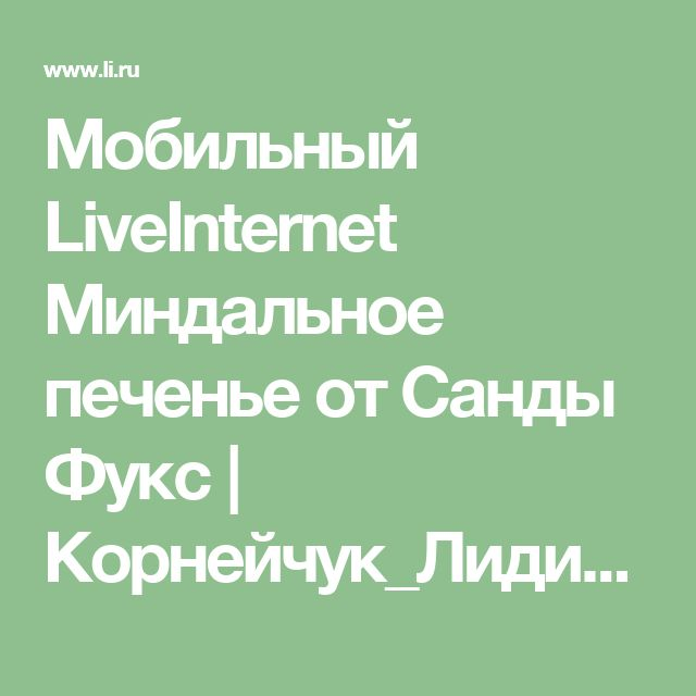 Мобильный LiveInternet Миндальное печенье от Санды Фукс   Корнейчук_Лидия -  Я всем желаю мира и добра!     