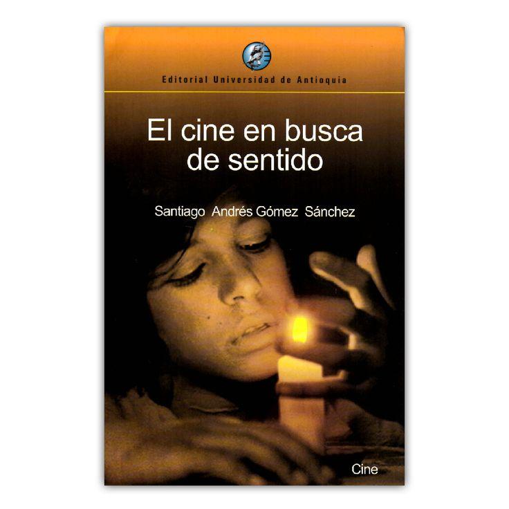El cine en busca de sentido  – Santiago Andrés Gómez Sánchez – Universidad de Antioquia www.librosyeditores.com Editores y distribuidores.