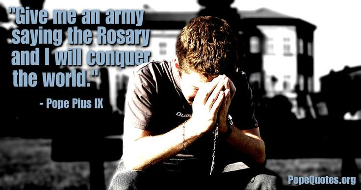 """Give me an army saying the Rosary and I will conquer the world."" – Pope Pius IX"