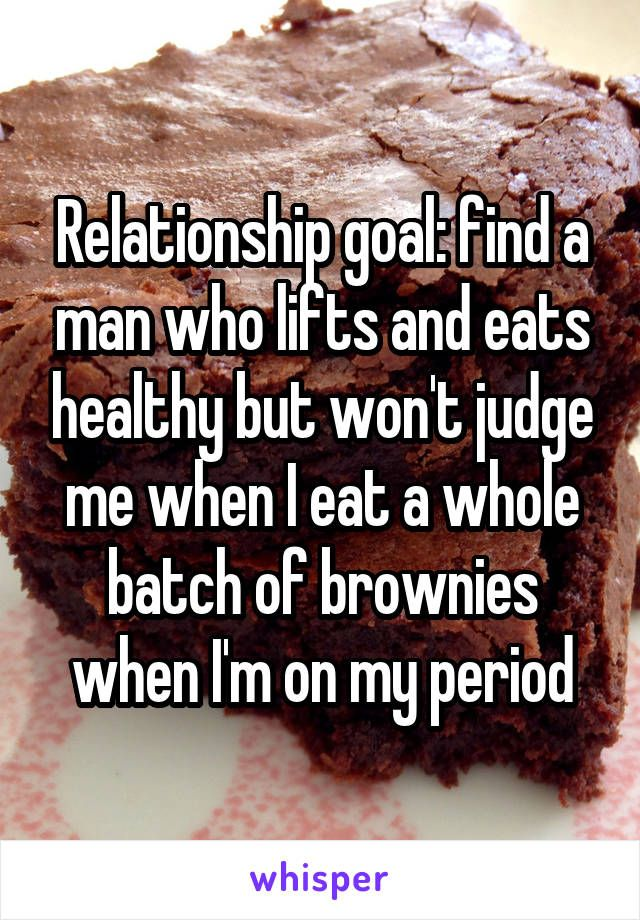 Relationship goal: find a man who lifts and eats healthy but won't judge me when I eat a whole batch of brownies when I'm on my period
