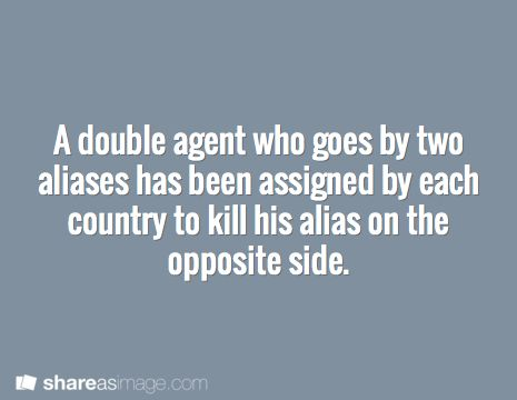 Prompt -- a double agent who goes by two aliases has been assigned by each country to kill his alias on the opposite side