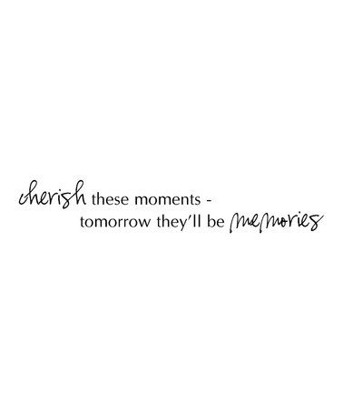 Cherish these moments - tomorrow they'll be memories!