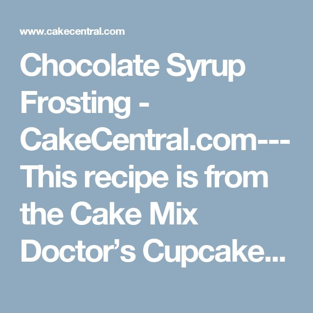 "Chocolate Syrup Frosting - CakeCentral.com--- This recipe is from the Cake Mix Doctor's Cupcake book. It is absolutely fabulous. It is smooth, rich and creamy. I was trying to find a delicious chocolate frosting and I was referred to this one. After I tried it, all I could say was ""WOW!"" This is the best chocolate frosting I have ever had!!! I can't say enough about it – it is sooo good!"