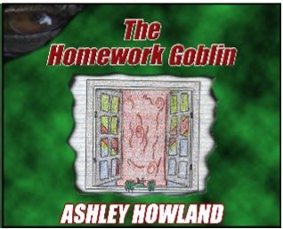 The Homework Goblin - new cover and now on Kindle: http://www.amazon.com/Homework-Goblin-Ashley-Howland-ebook/dp/B015BDXAPW/ref=tmm_kin_title_0?_encoding=UTF8&qid=&sr=