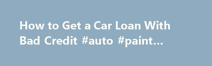 How to Get a Car Loan With Bad Credit #auto #paint #colors http://turkey.remmont.com/how-to-get-a-car-loan-with-bad-credit-auto-paint-colors/  #auto refinance with bad credit # Other People Are Reading Check Your Credit Check your credit report at least three months before you plan to finance your car. Request one report from each of the three major credit bureaus, as the information may be different in each. You can get a copy free from each bureau each year from annualcreditreport.com…