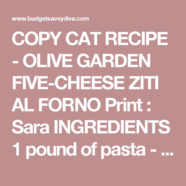 COPY CAT RECIPE - OLIVE GARDEN FIVE-CHEESE ZITI AL FORNO Print : Sara INGREDIENTS 1 pound of pasta - cooked 1 ( 15 oz) Jar of Alfredo Sauce 1 ( 24 oz) Jar of Marinara Sauce 2 Cups of Mozzerella Cheese ¼ Cup of Fontina cheese 1 Cup of Parmesan Cheese ½ Cup of Ricotta Cheese INSTRUCTIONS Over medium heat place in a large stock pot the following - alfredo sauce, marinara sauce, 1 cup mozzerella cheese, fontina, ½ cup of parmesan, and ricotta Preheat the oven to 375 - grease a 9x13 casserole ...