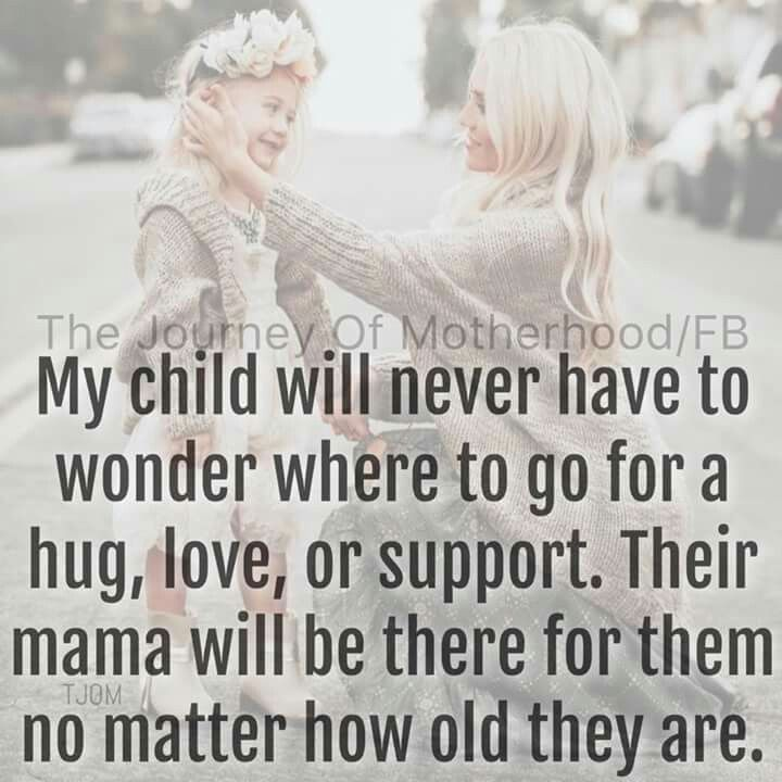 my child will never have to wonder where to go for a hug, love, or support.  their mama will be there for them no matter how old they are.