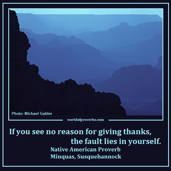 World of Proverbs - Famous Quotes: If you see no reason for giving thanks, the fault lies in yourself. ~ Native American Proverb, Minquas, Susquehannock [17094]