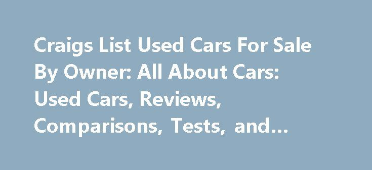 Craigs List Used Cars For Sale By Owner: All About Cars: Used Cars, Reviews, Comparisons, Tests, and Model #cars http://cars.remmont.com/craigs-list-used-cars-for-sale-by-owner-all-about-cars-used-cars-reviews-comparisons-tests-and-model-cars/  #cheap cars for sale by owner # craigs list used cars for sale by ownerThe post Craigs List Used Cars For Sale By Owner: All About Cars: Used Cars, Reviews, Comparisons, Tests, and Model #cars appeared first on Cars.