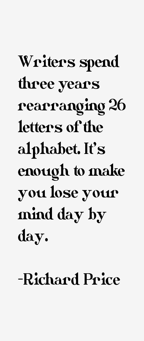 Richard Price: Writers spend three years rearranging 26 letters of the alphabet. It's enough to make you lose your mind day by day.