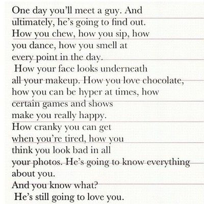 One day you'll meet a guy quote-not sure why but I love this. He knows it all and yep, he still loves me.