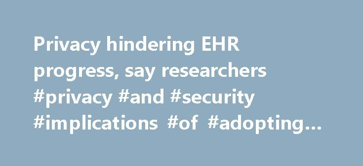 Privacy hindering EHR progress, say researchers #privacy #and #security #implications #of #adopting #the #ehrs http://malawi.nef2.com/privacy-hindering-ehr-progress-say-researchers-privacy-and-security-implications-of-adopting-the-ehrs/  # Privacy concerns remain the key obstacle in the widespread adoption of electronic health records in the U.S. according to researchers from the North Carolina State University. The paper, Privacy and Security in the Implementation of Health Information…