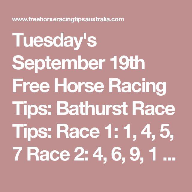 Tuesday's September 19th Free Horse Racing Tips:  Bathurst Race Tips:  Race 1: 1, 4, 5, 7 Race 2: 4, 6, 9, 1 Race 3: 7, 4, 1, 3