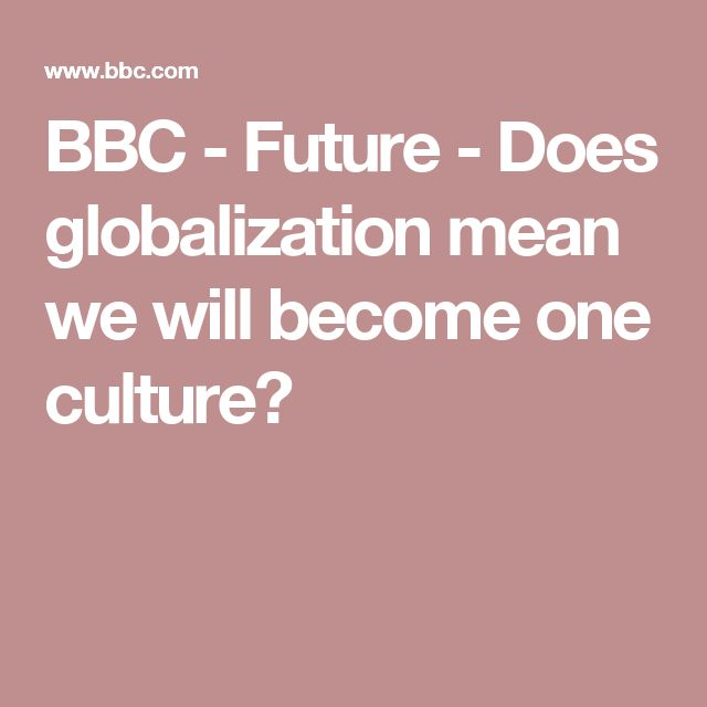 BBC - Future - Does globalization mean we will become one culture?