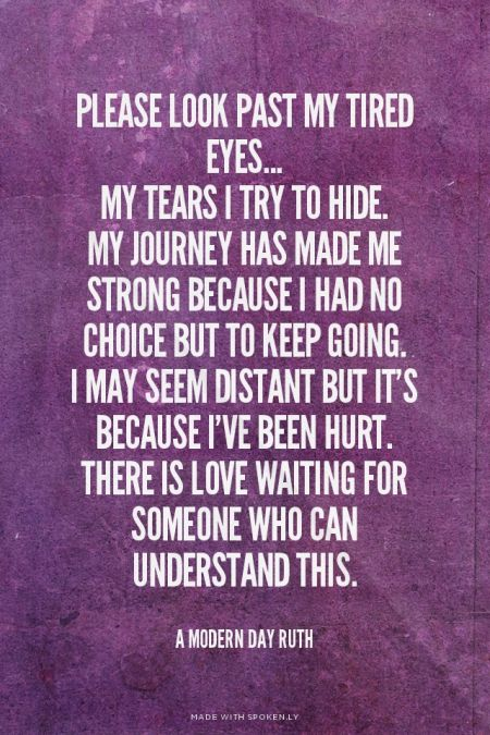 Please look past my tired eyes... my tears I try to hide. my journey has made me strong because I had no choice but to keep going. I may seem distant but it's because I've been hurt. There is love waiting for someone who can understand this. - A Modern Day Ruth | Jenny made this with Spoken.ly