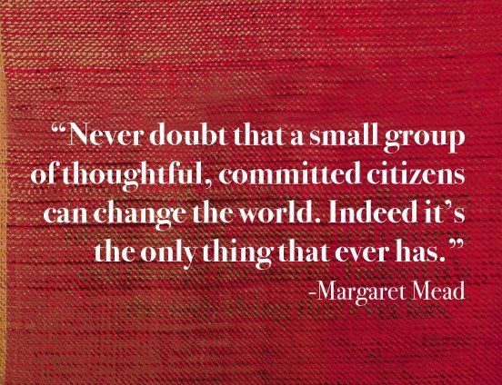 """Never doubt that a small group of thoughtful, committed citizens can change the world. Indeed it's the only thing that ever has."""" -Margaret Meade #quote"""
